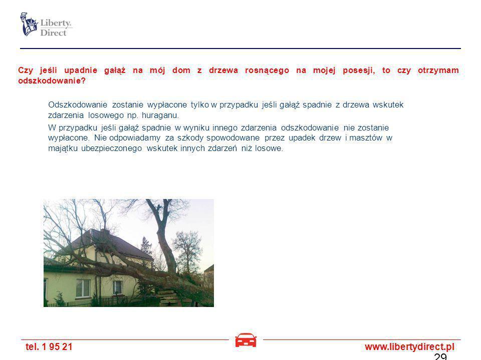 tel. 1 95 21www.libertydirect.pl Czy jeśli upadnie gałąź na mój dom z drzewa rosnącego na mojej posesji, to czy otrzymam odszkodowanie? Odszkodowanie