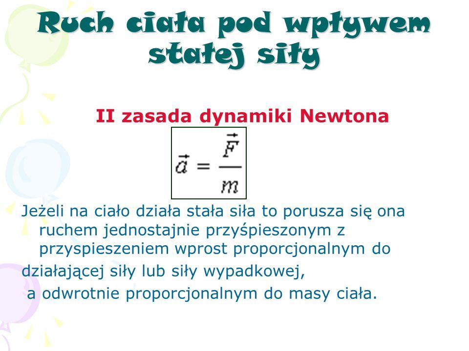 Ruch ciała pod wpływem stałej siły II zasada dynamiki Newtona Jeżeli na ciało działa stała siła to porusza się ona ruchem jednostajnie przyśpieszonym z przyspieszeniem wprost proporcjonalnym do działającej siły lub siły wypadkowej, a odwrotnie proporcjonalnym do masy ciała.