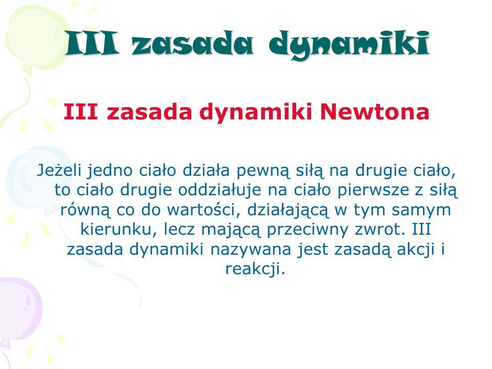 III zasada dynamiki III zasada dynamiki Newtona Jeżeli jedno ciało działa pewną siłą na drugie ciało, to ciało drugie oddziałuje na ciało pierwsze z siłą równą co do wartości, działającą w tym samym kierunku, lecz mającą przeciwny zwrot.