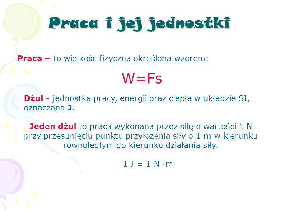 Praca i jej jednostki Praca – to wielkość fizyczna określona wzorem: W=Fs Dżul - jednostka pracy, energii oraz ciepła w układzie SI, oznaczana J.