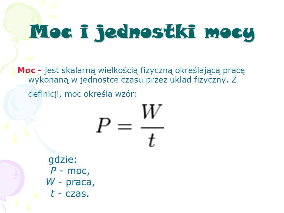 Moc i jednostki mocy Moc - jest skalarną wielkością fizyczną określającą pracę wykonaną w jednostce czasu przez układ fizyczny.