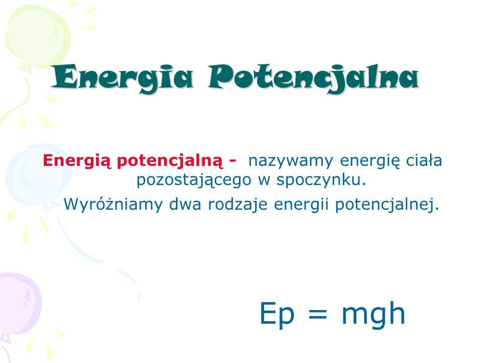 Energia Potencjalna Energią potencjalną - nazywamy energię ciała pozostającego w spoczynku.