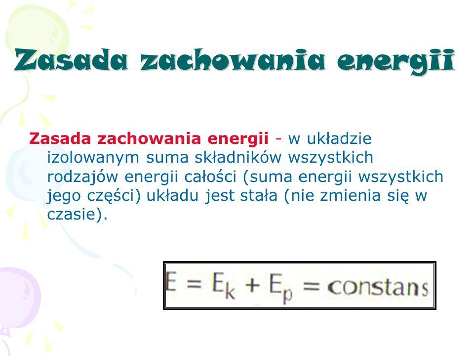 Zasada zachowania energii Zasada zachowania energii - w układzie izolowanym suma składników wszystkich rodzajów energii całości (suma energii wszystkich jego części) układu jest stała (nie zmienia się w czasie).