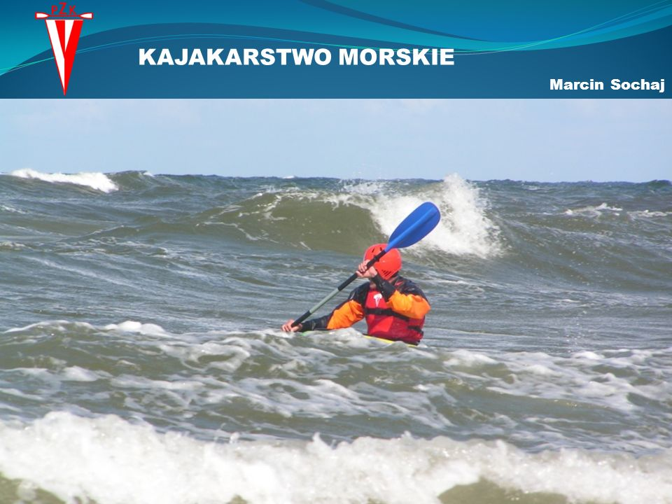 KAJAKARSTWO MORSKIE Rodzaje kajakarstwa: Nizinne Morskie Górskie Plażowe Morskie kajakarstwo turystyczne Surfing Wyścigi morskie Wyprawy