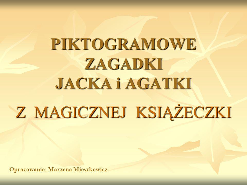 PIKTOGRAMOWE ZAGADKI JACKA i AGATKI Z MAGICZNEJ KSIĄŻECZKI Opracowanie: Marzena Mieszkowicz