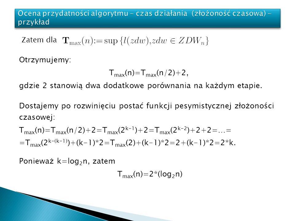 Otrzymujemy: T max (n)=T max (n/2)+2, gdzie 2 stanowią dwa dodatkowe porównania na każdym etapie. Zatem dla Ponieważ k=log 2 n, zatem T max (n)=2*(log