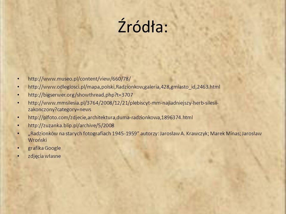 Źródła: http://www.museo.pl/content/view/660/78/ http://www.odleglosci.pl/mapa,polski,Radzionkow,galeria,428,gmiasto_id,2463.html http://bigserwer.org/showthread.php?t=3707 http://www.mmsilesia.pl/3764/2008/12/21/plebiscyt-mm-najladniejszy-herb-silesii- zakonczony?category=news http://plfoto.com/zdjecie,architektura,duma-radzionkowa,1896374.html http://zuzanka.blip.pl/archive/5/2008 Radzionków na starych fotografiach 1945-1959 autorzy: Jarosław A.