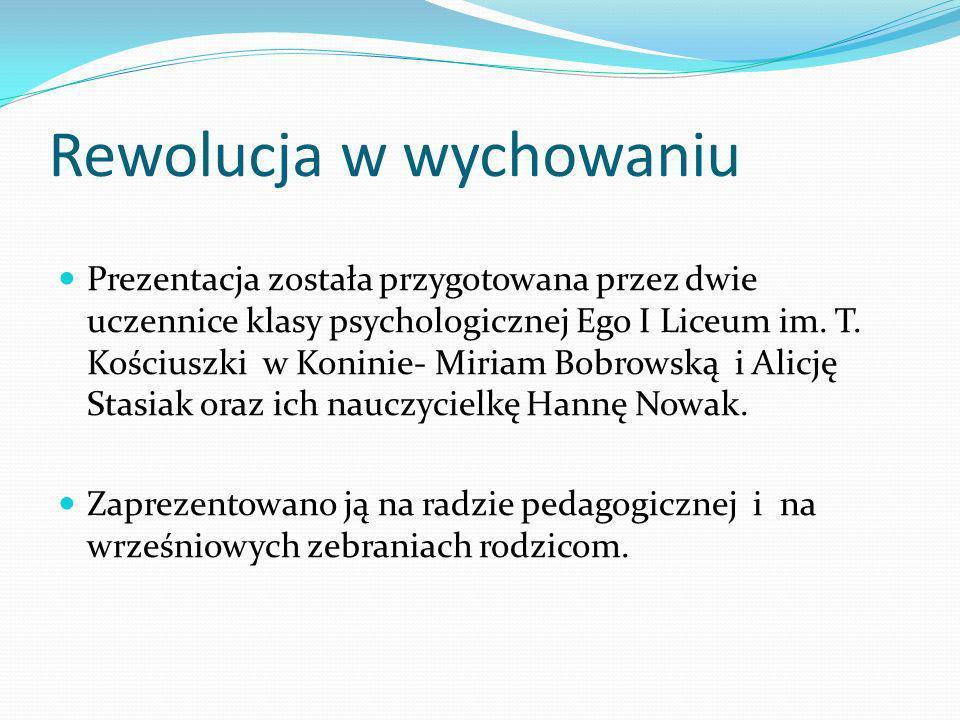 Rewolucja w wychowaniu Prezentacja została przygotowana przez dwie uczennice klasy psychologicznej Ego I Liceum im. T. Kościuszki w Koninie- Miriam Bo