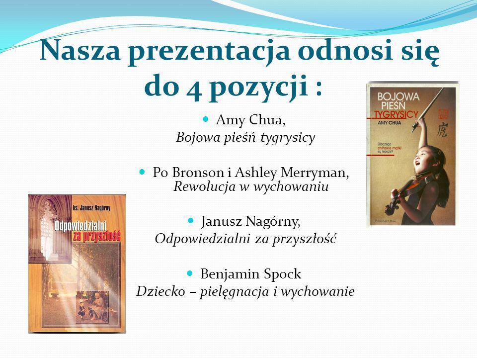 Nasza prezentacja odnosi się do 4 pozycji : Amy Chua, Bojowa pieśń tygrysicy Po Bronson i Ashley Merryman, Rewolucja w wychowaniu Janusz Nagórny, Odpo