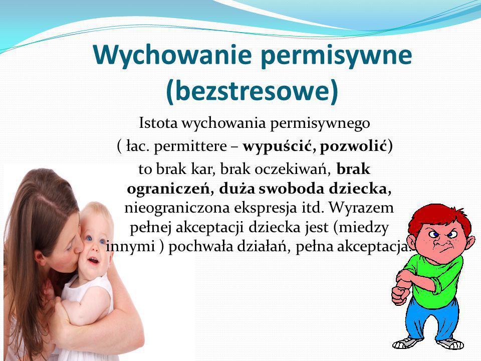 Wychowanie permisywne (bezstresowe) Istota wychowania permisywnego ( łac. permittere – wypuścić, pozwolić) to brak kar, brak oczekiwań, brak ogranicze