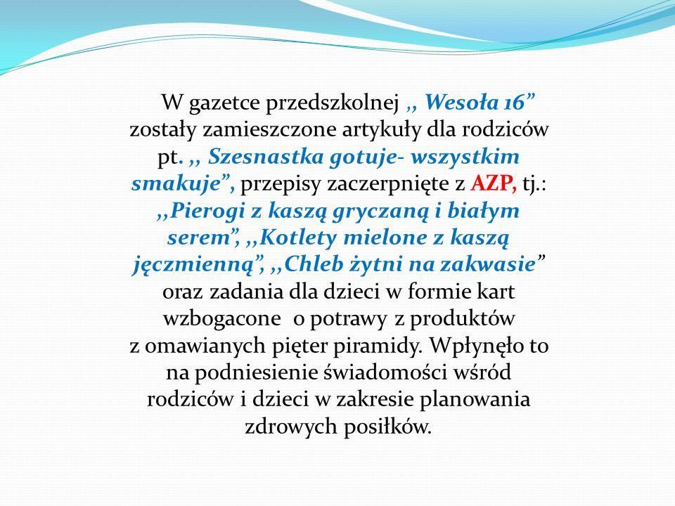 W gazetce przedszkolnej,, Wesoła 16 zostały zamieszczone artykuły dla rodziców pt.,, Szesnastka gotuje- wszystkim smakuje, przepisy zaczerpnięte z AZP