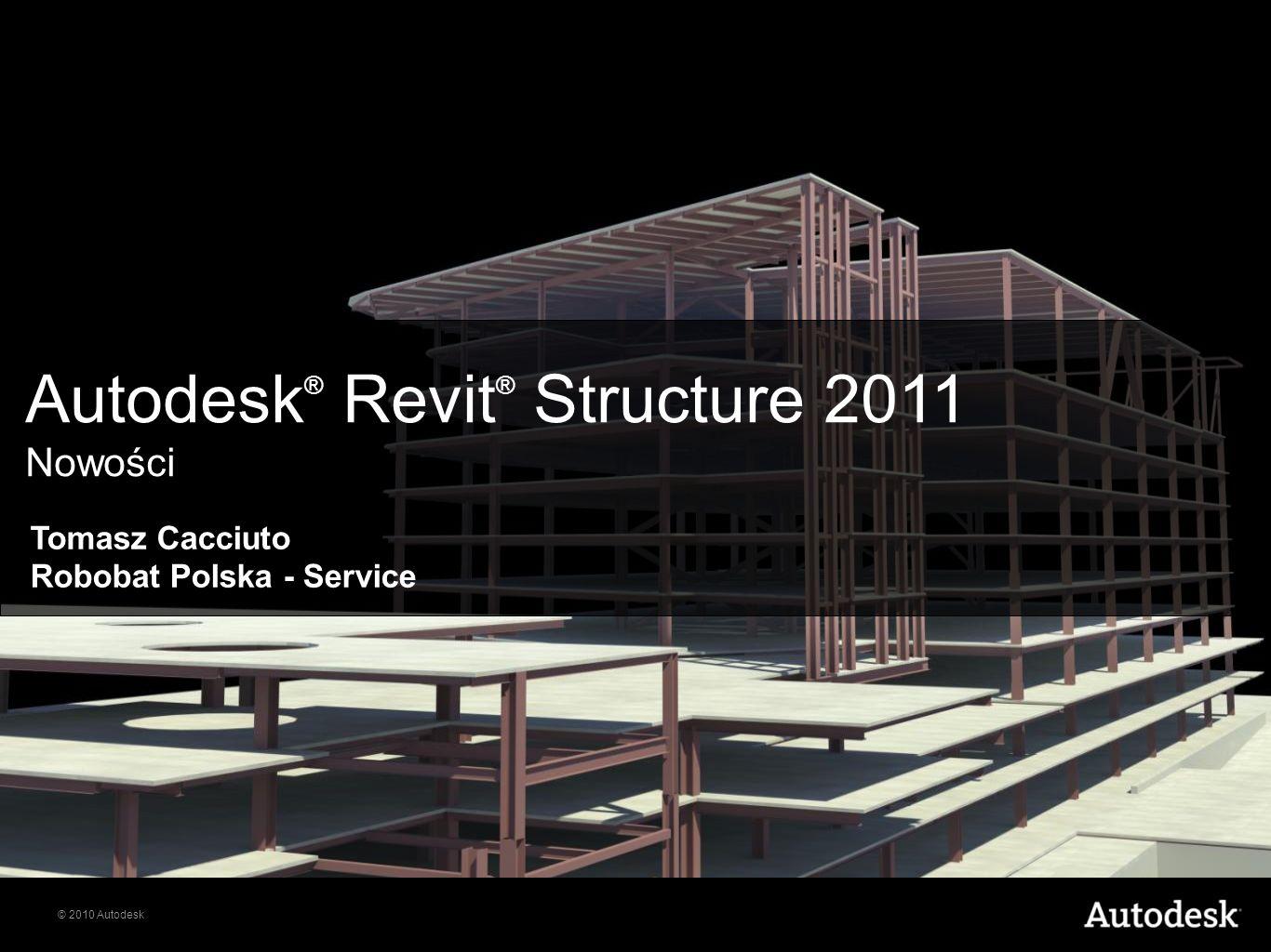 © 2010 Autodesk Autodesk ® Revit ® Structure 2011 Nowości Tomasz Cacciuto Robobat Polska - Service