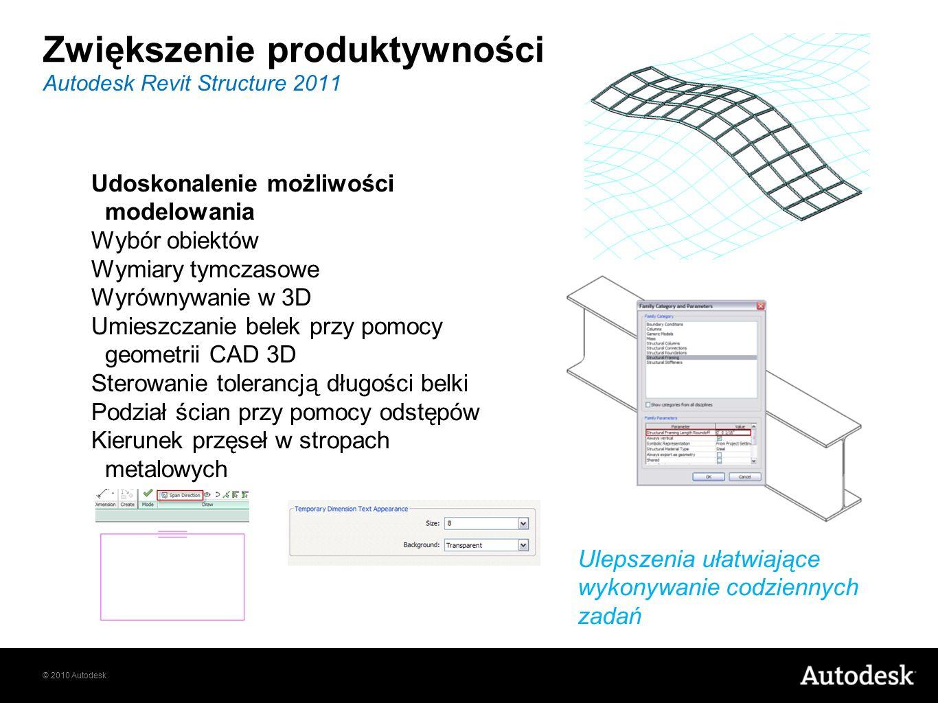 © 2010 Autodesk Autodesk Revit Structure 2011 Zwiększenie produktywności Ulepszenia ułatwiające wykonywanie codziennych zadań Udoskonalenie możliwości modelowania Wybór obiektów Wymiary tymczasowe Wyrównywanie w 3D Umieszczanie belek przy pomocy geometrii CAD 3D Sterowanie tolerancją długości belki Podział ścian przy pomocy odstępów Kierunek przęseł w stropach metalowych