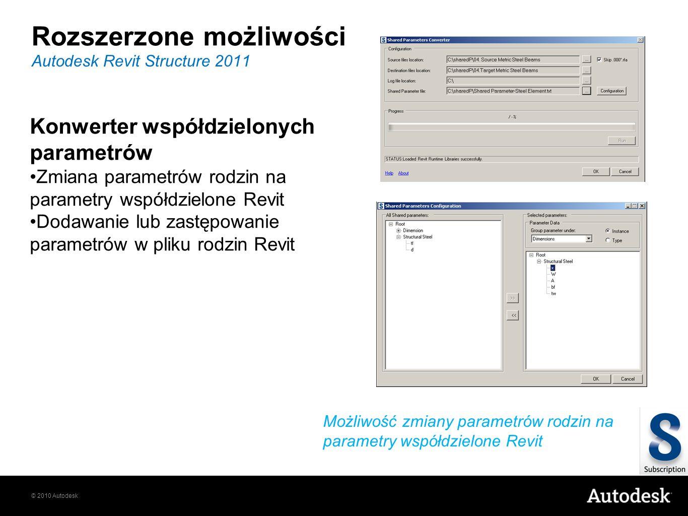 © 2010 Autodesk Rozszerzone możliwości Autodesk Revit Structure 2011 Możliwość zmiany parametrów rodzin na parametry współdzielone Revit Konwerter współdzielonych parametrów Zmiana parametrów rodzin na parametry współdzielone Revit Dodawanie lub zastępowanie parametrów w pliku rodzin Revit