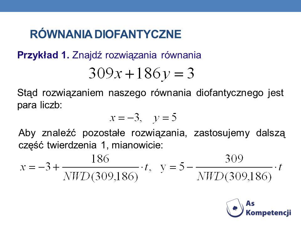 RÓWNANIA DIOFANTYCZNE Przykład 1. Znajdź rozwiązania równania Stąd rozwiązaniem naszego równania diofantycznego jest para liczb: Aby znaleźć pozostałe