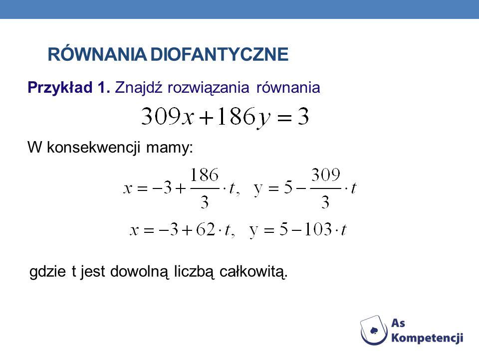 RÓWNANIA DIOFANTYCZNE Przykład 1. Znajdź rozwiązania równania W konsekwencji mamy: gdzie t jest dowolną liczbą całkowitą.