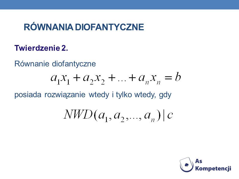 RÓWNANIA DIOFANTYCZNE Twierdzenie 2. Równanie diofantyczne posiada rozwiązanie wtedy i tylko wtedy, gdy