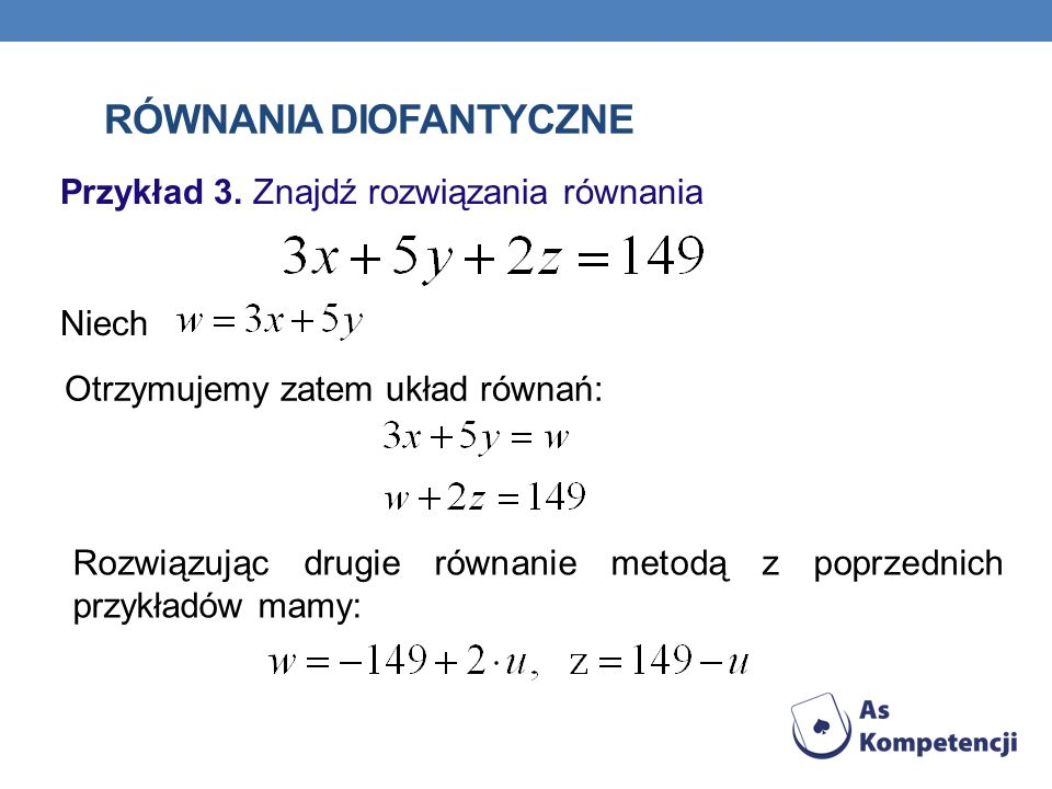 RÓWNANIA DIOFANTYCZNE Przykład 3. Znajdź rozwiązania równania Niech Otrzymujemy zatem układ równań: Rozwiązując drugie równanie metodą z poprzednich p