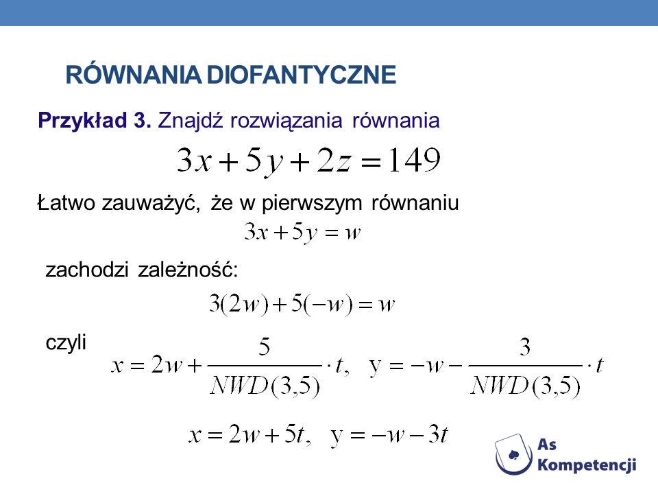RÓWNANIA DIOFANTYCZNE Przykład 3. Znajdź rozwiązania równania Łatwo zauważyć, że w pierwszym równaniu zachodzi zależność: czyli