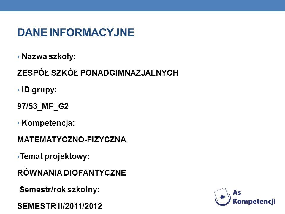 DANE INFORMACYJNE Nazwa szkoły: ZESPÓŁ SZKÓŁ PONADGIMNAZJALNYCH ID grupy: 97/53_MF_G2 Kompetencja: MATEMATYCZNO-FIZYCZNA Temat projektowy: RÓWNANIA DIOFANTYCZNE Semestr/rok szkolny: SEMESTR II/2011/2012