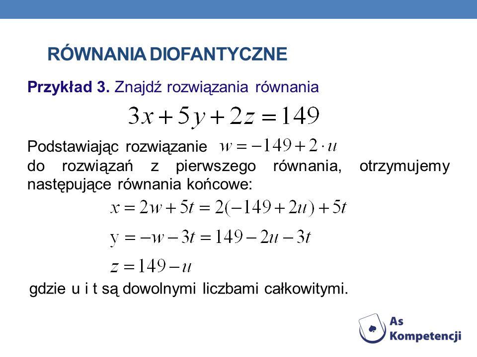RÓWNANIA DIOFANTYCZNE Przykład 3. Znajdź rozwiązania równania Podstawiając rozwiązanie do rozwiązań z pierwszego równania, otrzymujemy następujące rów