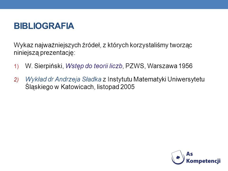BIBLIOGRAFIA Wykaz najważniejszych źródeł, z których korzystaliśmy tworząc niniejszą prezentację: 1) W. Sierpiński, Wstęp do teorii liczb, PZWS, Warsz