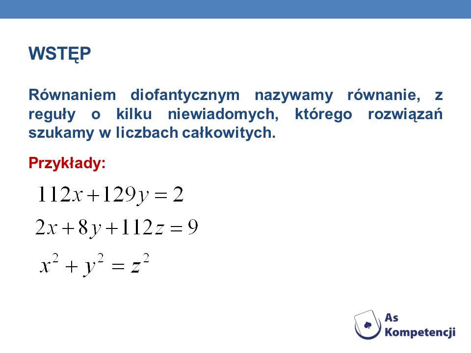 WSTĘP Równaniem diofantycznym nazywamy równanie, z reguły o kilku niewiadomych, którego rozwiązań szukamy w liczbach całkowitych. Przykłady: