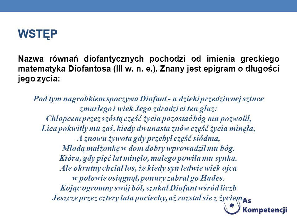 WSTĘP Nazwa równań diofantycznych pochodzi od imienia greckiego matematyka Diofantosa (III w. n. e.). Znany jest epigram o długości jego zycia: Pod ty