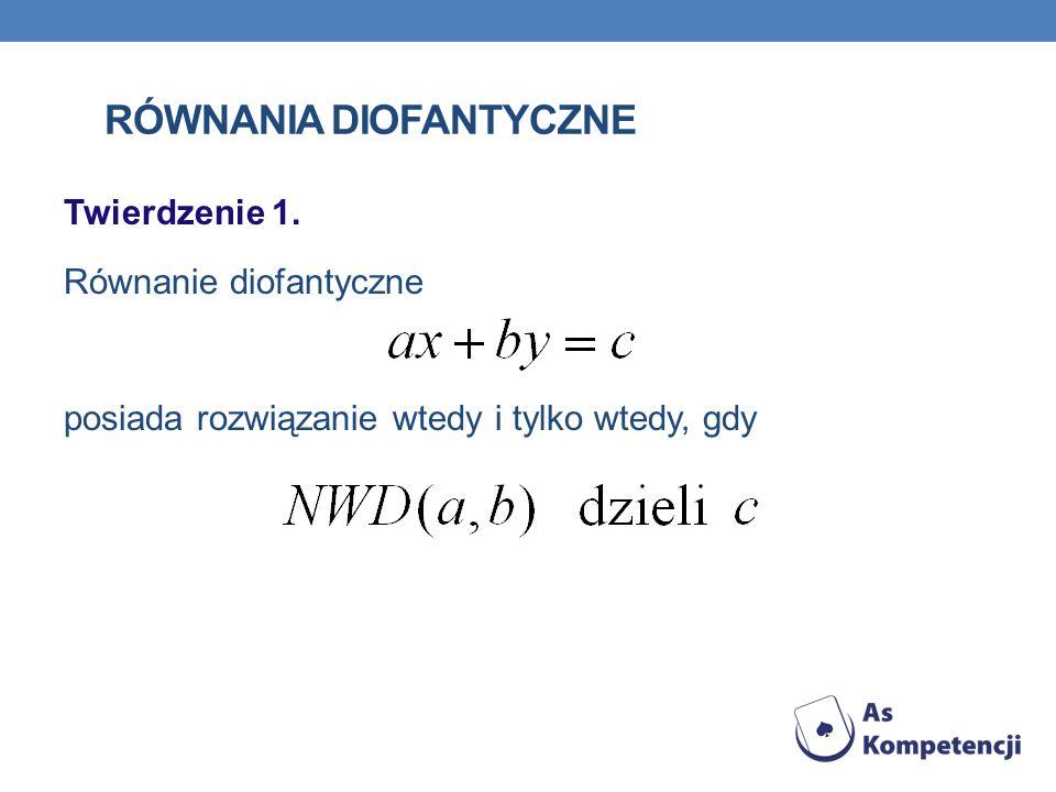 RÓWNANIA DIOFANTYCZNE Twierdzenie 1. Równanie diofantyczne posiada rozwiązanie wtedy i tylko wtedy, gdy