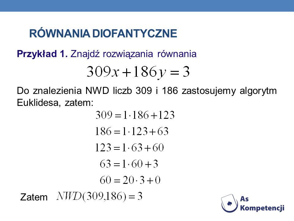 RÓWNANIA DIOFANTYCZNE Przykład 1. Znajdź rozwiązania równania Do znalezienia NWD liczb 309 i 186 zastosujemy algorytm Euklidesa, zatem: Zatem