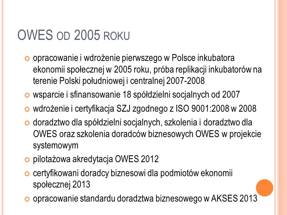 AKREDYTACJA OWES - U W AKSES Audytowi podlegała całościowa działalność SWR w obszarze wspierania ekonomii społecznej; obejmowało takie aspekty świadczonego przez nas wsparcia, jak: standardy formalno-organizacyjne; standardy szkoleń; standardy doradztwa; standardy zapewnienia dostępu do usług: prawnych, księgowych, marketingowych; standardy współpracy z podmiotami zewnętrznymi, standardy etyczne i strategia rozwoju.