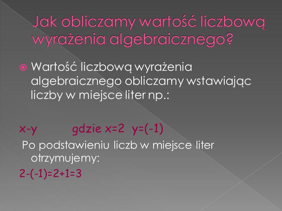Wartość liczbową wyrażenia algebraicznego obliczamy wstawiając liczby w miejsce liter np.: x-y gdzie x=2 y=(-1) Po podstawieniu liczb w miejsce liter otrzymujemy: 2-(-1)=2+1=3