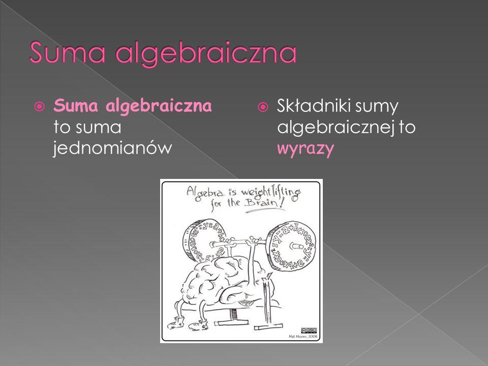 Suma algebraiczna to suma jednomianów Składniki sumy algebraicznej to wyrazy