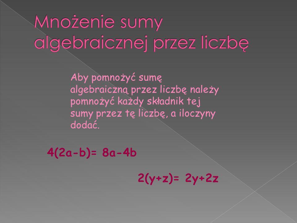 Aby pomnożyć sumę algebraiczną przez liczbę należy pomnożyć każdy składnik tej sumy przez tę liczbę, a iloczyny dodać.