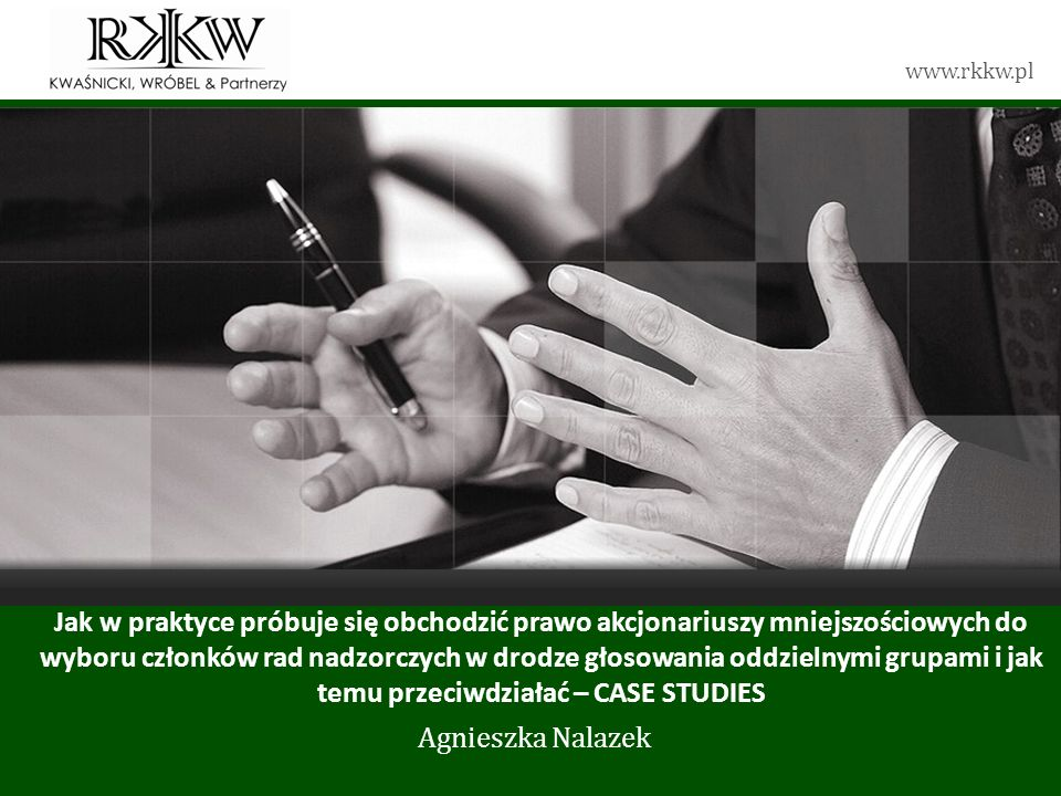 www.rkkw.pl Jak w praktyce próbuje się obchodzić prawo akcjonariuszy mniejszościowych do wyboru członków rad nadzorczych w drodze głosowania oddzielnymi grupami i jak temu przeciwdziałać – CASE STUDIES Agnieszka Nalazek