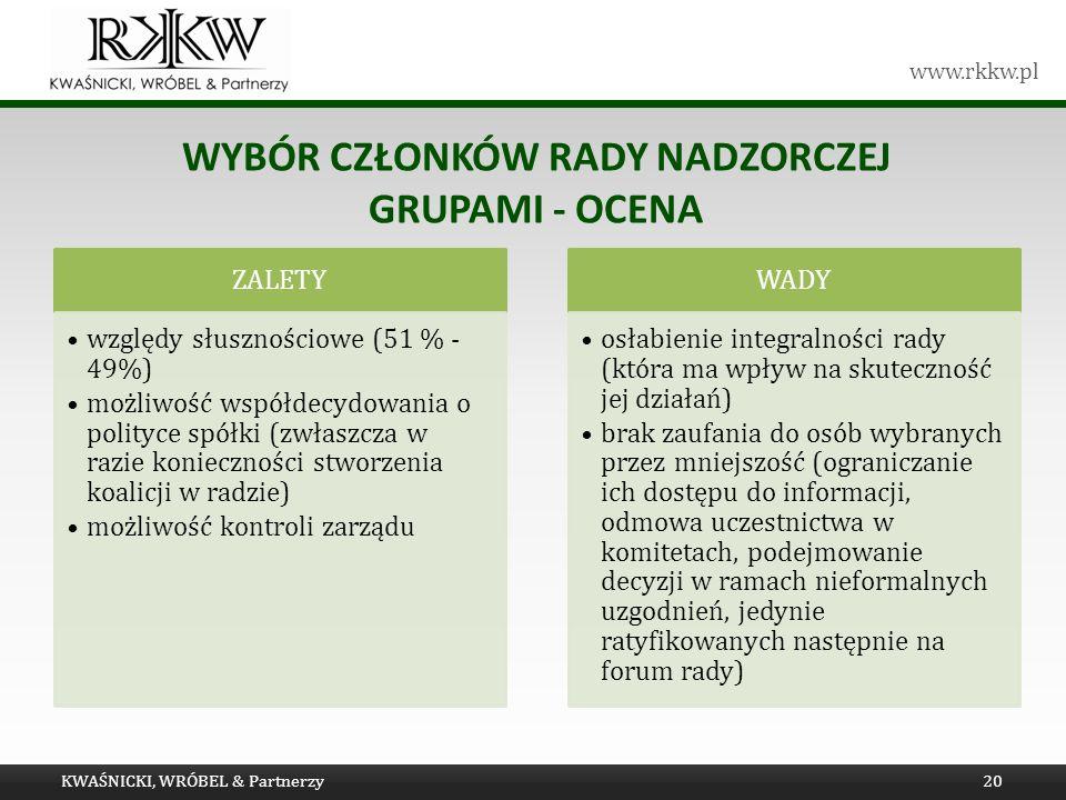 www.rkkw.pl WYBÓR CZŁONKÓW RADY NADZORCZEJ GRUPAMI - OCENA KWAŚNICKI, WRÓBEL & Partnerzy20 ZALETY względy słusznościowe (51 % - 49%) możliwość współdecydowania o polityce spółki (zwłaszcza w razie konieczności stworzenia koalicji w radzie) możliwość kontroli zarządu WADY osłabienie integralności rady (która ma wpływ na skuteczność jej działań) brak zaufania do osób wybranych przez mniejszość (ograniczanie ich dostępu do informacji, odmowa uczestnictwa w komitetach, podejmowanie decyzji w ramach nieformalnych uzgodnień, jedynie ratyfikowanych następnie na forum rady)