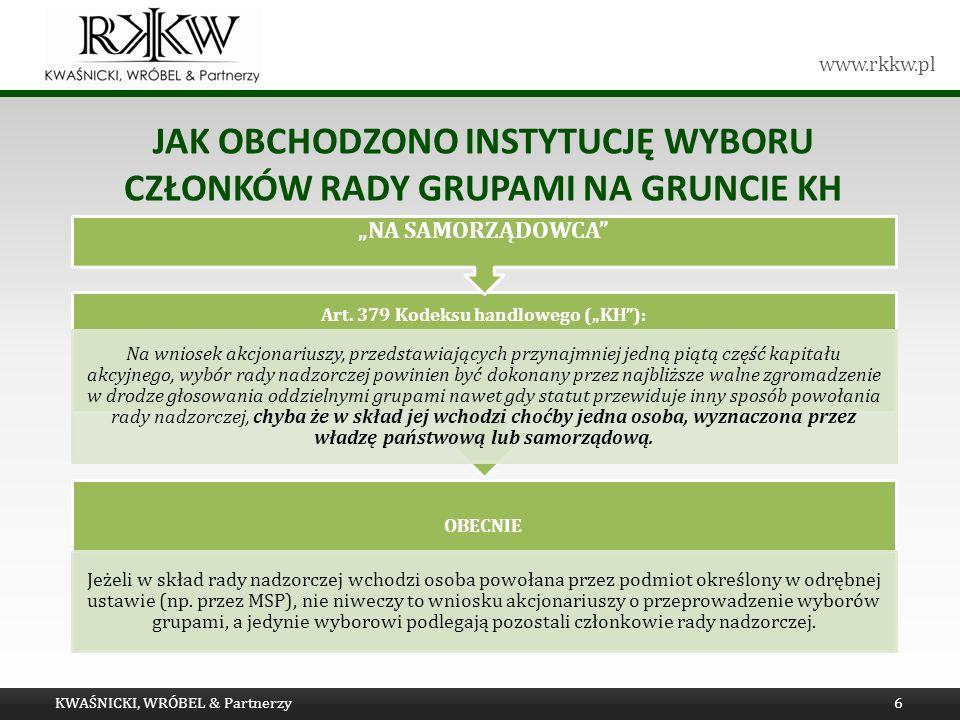 www.rkkw.pl JAK OBCHODZONO INSTYTUCJĘ WYBORU CZŁONKÓW RADY GRUPAMI NA GRUNCIE KH KWAŚNICKI, WRÓBEL & Partnerzy6 OBECNIE Jeżeli w skład rady nadzorczej wchodzi osoba powołana przez podmiot określony w odrębnej ustawie (np.