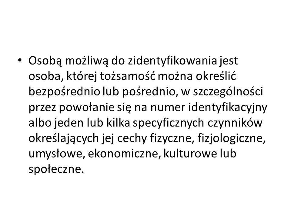 Osoba możliwa do zidentyfikowania Osobą możliwą do zidentyfikowania jest osoba, której tożsamość można określić pośrednio lub bezpośrednio, mogą temu posłużyć: numery identyfikacyjne (np.
