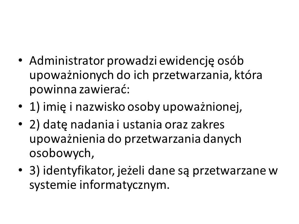 Administrator prowadzi ewidencję osób upoważnionych do ich przetwarzania, która powinna zawierać: 1) imię i nazwisko osoby upoważnionej, 2) datę nadan