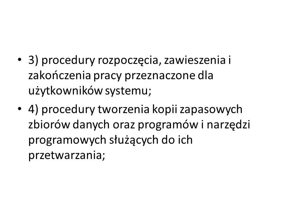 3) procedury rozpoczęcia, zawieszenia i zakończenia pracy przeznaczone dla użytkowników systemu; 4) procedury tworzenia kopii zapasowych zbiorów danyc