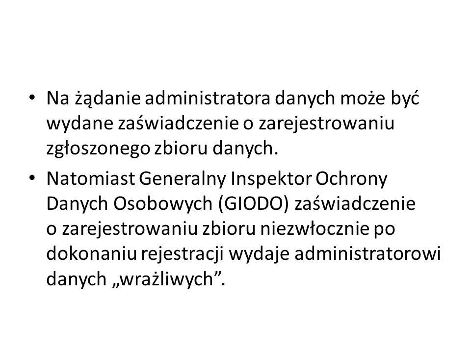 Na żądanie administratora danych może być wydane zaświadczenie o zarejestrowaniu zgłoszonego zbioru danych. Natomiast Generalny Inspektor Ochrony Dany