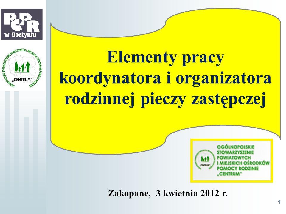 Zakopane, 3 kwietnia 2012 r. 1 Elementy pracy koordynatora i organizatora rodzinnej pieczy zastępczej Zakopane, 3 kwietnia 2012 r.