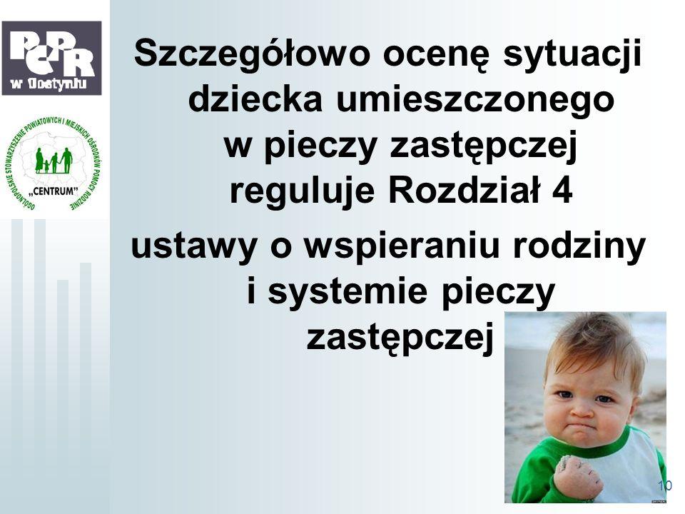 Szczegółowo ocenę sytuacji dziecka umieszczonego w pieczy zastępczej reguluje Rozdział 4 ustawy o wspieraniu rodziny i systemie pieczy zastępczej 10
