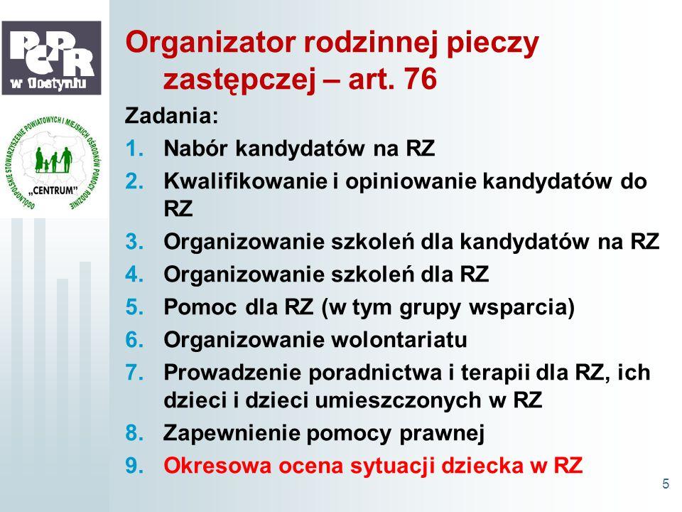 Organizator rodzinnej pieczy zastępczej – art. 76 Zadania: 1.Nabór kandydatów na RZ 2.Kwalifikowanie i opiniowanie kandydatów do RZ 3.Organizowanie sz