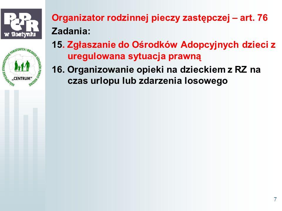 Organizator rodzinnej pieczy zastępczej – art. 76 Zadania: 15. Zgłaszanie do Ośrodków Adopcyjnych dzieci z uregulowana sytuacja prawną 16. Organizowan