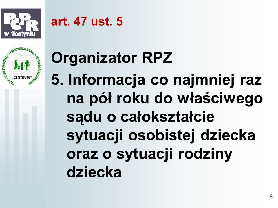 art. 47 ust. 5 Organizator RPZ 5. Informacja co najmniej raz na pół roku do właściwego sądu o całokształcie sytuacji osobistej dziecka oraz o sytuacji