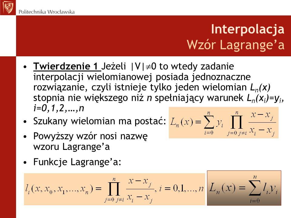 Interpolacja Wzór Lagrangea Twierdzenie 1 Jeżeli |V| 0 to wtedy zadanie interpolacji wielomianowej posiada jednoznaczne rozwiązanie, czyli istnieje tylko jeden wielomian L n (x) stopnia nie większego niż n spełniający warunek L n (x i )=y i, i=0,1,2,…,n Szukany wielomian ma postać: Powyższy wzór nosi nazwę wzoru Lagrangea Funkcje Lagrangea: