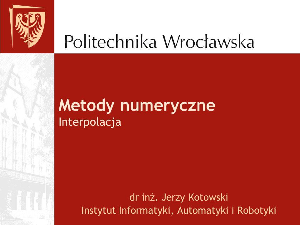 Metody numeryczne Interpolacja dr inż. Jerzy Kotowski Instytut Informatyki, Automatyki i Robotyki