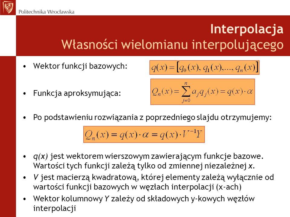 Interpolacja Własności wielomianu interpolującego Wektor funkcji bazowych: Funkcja aproksymująca: Po podstawieniu rozwiązania z poprzedniego slajdu otrzymujemy: q(x) jest wektorem wierszowym zawierającym funkcje bazowe.