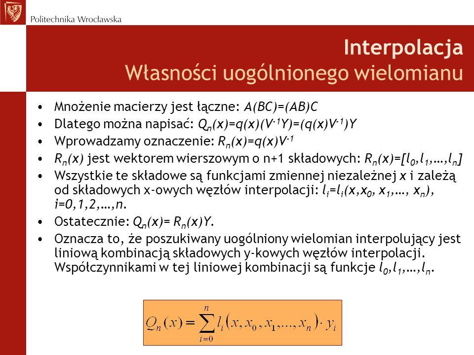 Interpolacja Własności uogólnionego wielomianu Mnożenie macierzy jest łączne: A(BC)=(AB)C Dlatego można napisać: Q n (x)=q(x)(V -1 Y)=(q(x)V -1 )Y Wprowadzamy oznaczenie: R n (x)=q(x)V -1 R n (x) jest wektorem wierszowym o n+1 składowych: R n (x)=[l 0,l 1,…,l n ] Wszystkie te składowe są funkcjami zmiennej niezależnej x i zależą od składowych x-owych węzłów interpolacji: l i =l i (x,x 0, x 1,…, x n ), i=0,1,2,…,n.
